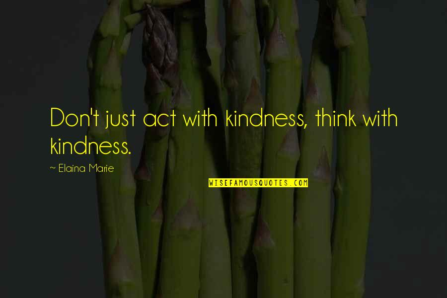 Elaina Quotes By Elaina Marie: Don't just act with kindness, think with kindness.