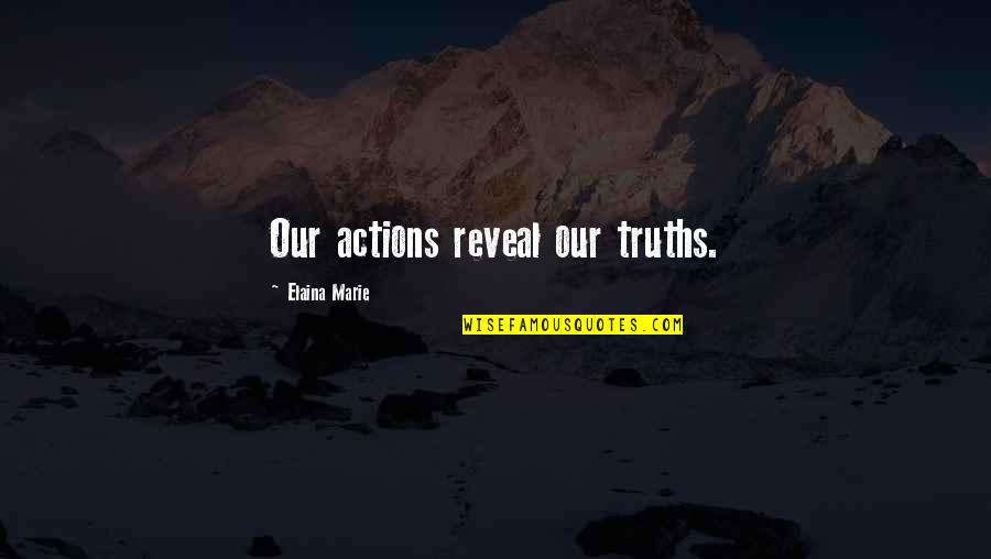 Elaina Quotes By Elaina Marie: Our actions reveal our truths.