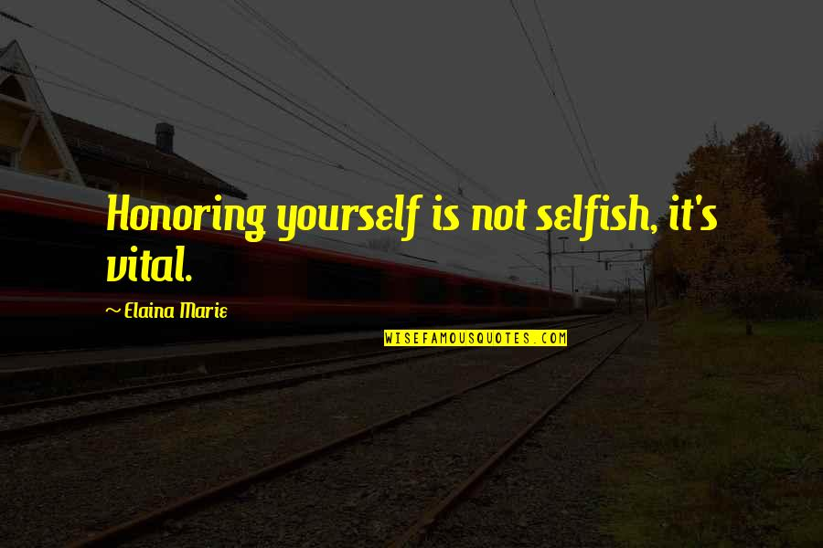 Elaina Quotes By Elaina Marie: Honoring yourself is not selfish, it's vital.