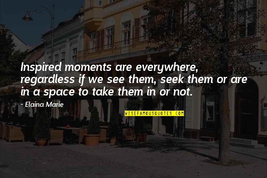 Elaina Quotes By Elaina Marie: Inspired moments are everywhere, regardless if we see
