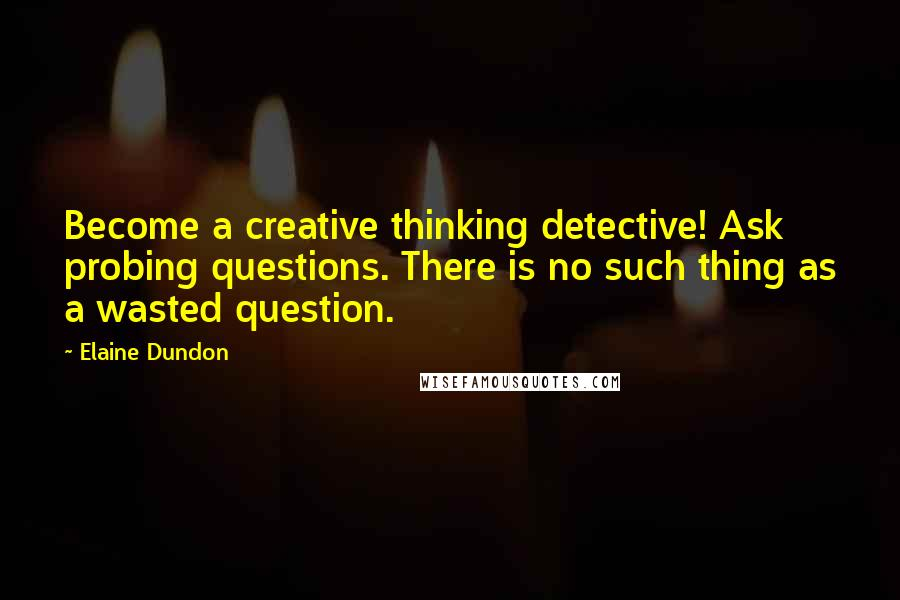 Elaine Dundon quotes: Become a creative thinking detective! Ask probing questions. There is no such thing as a wasted question.