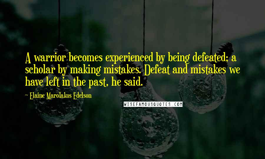 Elaine Marolakos Edelson quotes: A warrior becomes experienced by being defeated; a scholar by making mistakes. Defeat and mistakes we have left in the past, he said.