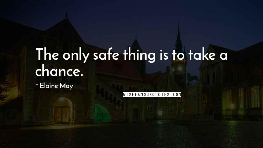 Elaine May quotes: The only safe thing is to take a chance.