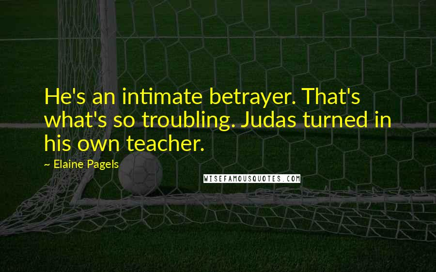 Elaine Pagels quotes: He's an intimate betrayer. That's what's so troubling. Judas turned in his own teacher.