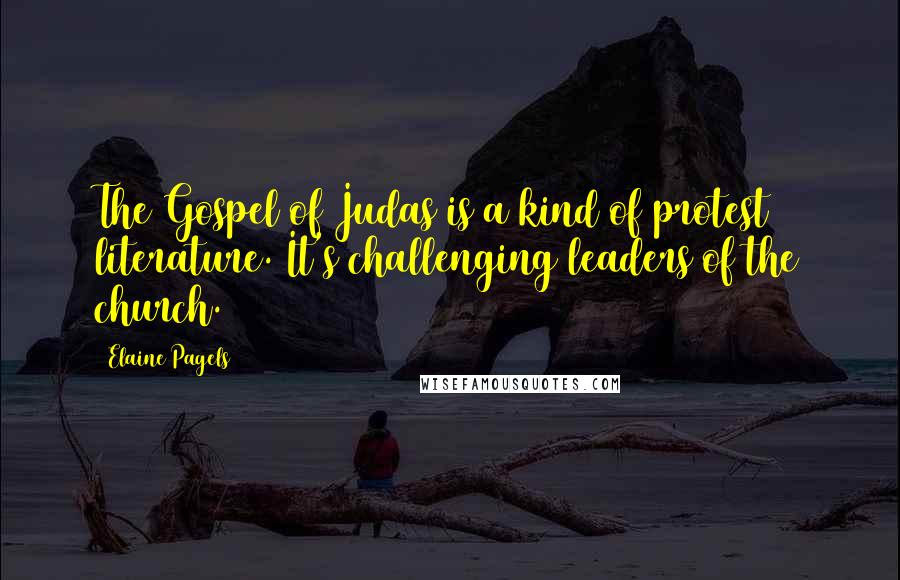 Elaine Pagels quotes: The Gospel of Judas is a kind of protest literature. It's challenging leaders of the church.