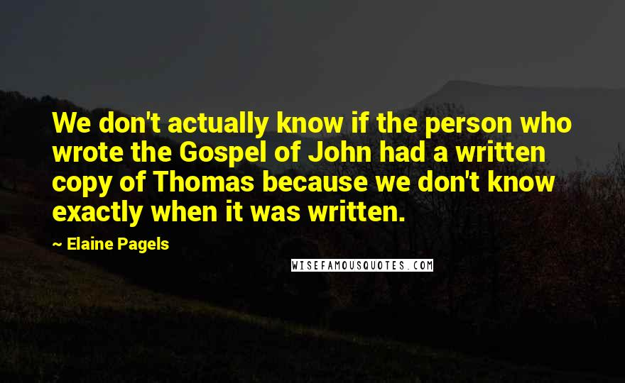 Elaine Pagels quotes: We don't actually know if the person who wrote the Gospel of John had a written copy of Thomas because we don't know exactly when it was written.