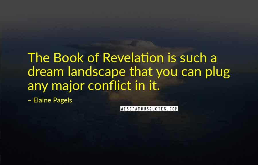 Elaine Pagels quotes: The Book of Revelation is such a dream landscape that you can plug any major conflict in it.