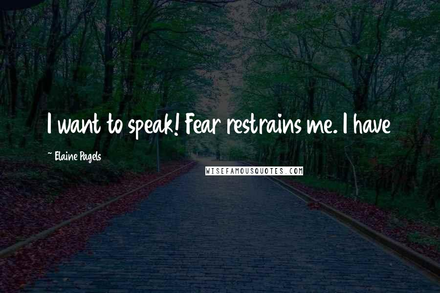 Elaine Pagels quotes: I want to speak! Fear restrains me. I have