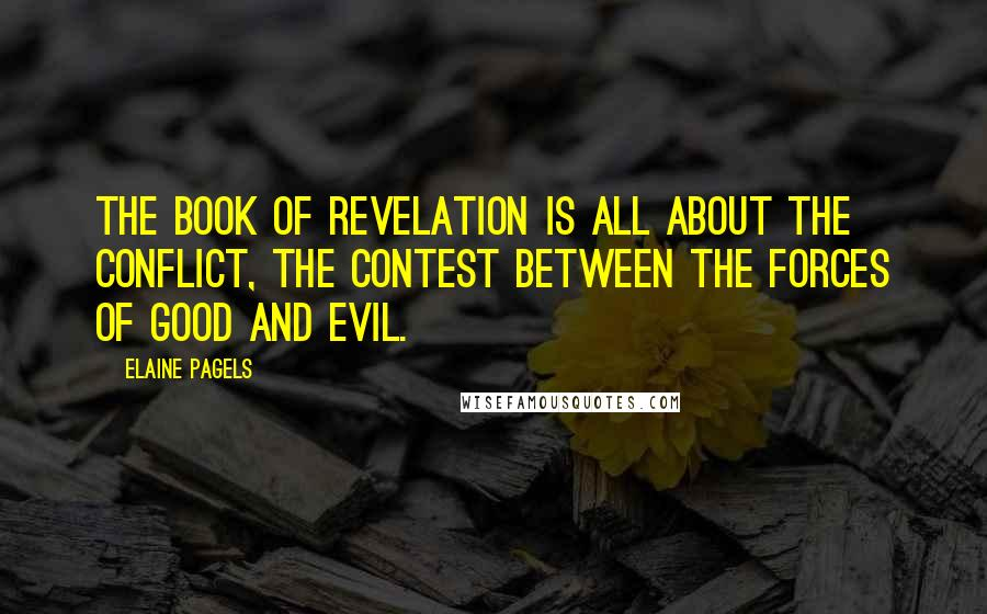 Elaine Pagels quotes: The Book of Revelation is all about the conflict, the contest between the forces of Good and Evil.