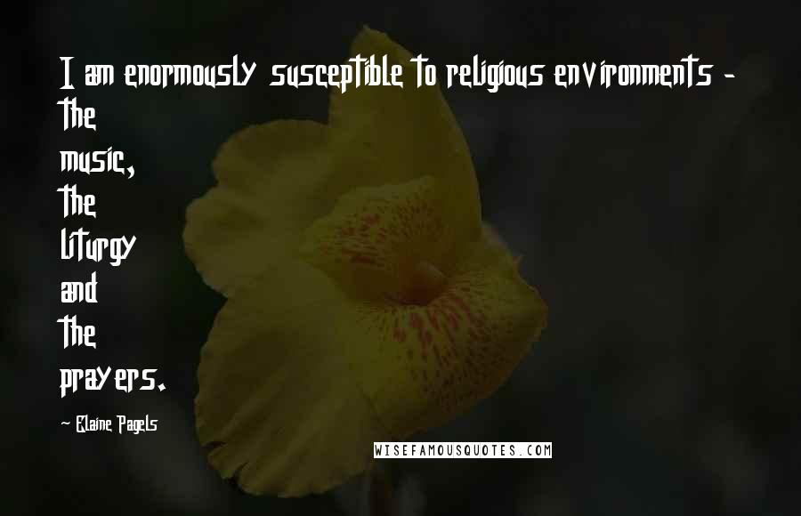 Elaine Pagels quotes: I am enormously susceptible to religious environments - the music, the liturgy and the prayers.