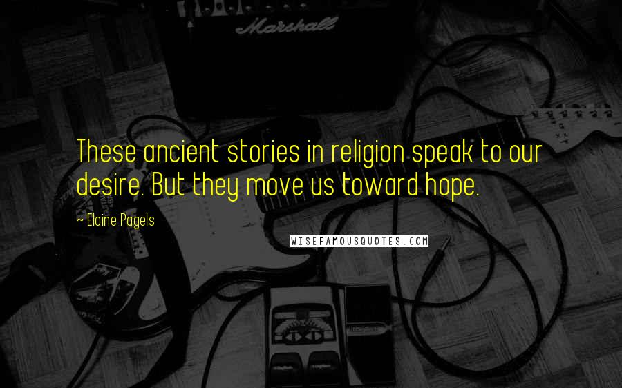 Elaine Pagels quotes: These ancient stories in religion speak to our desire. But they move us toward hope.