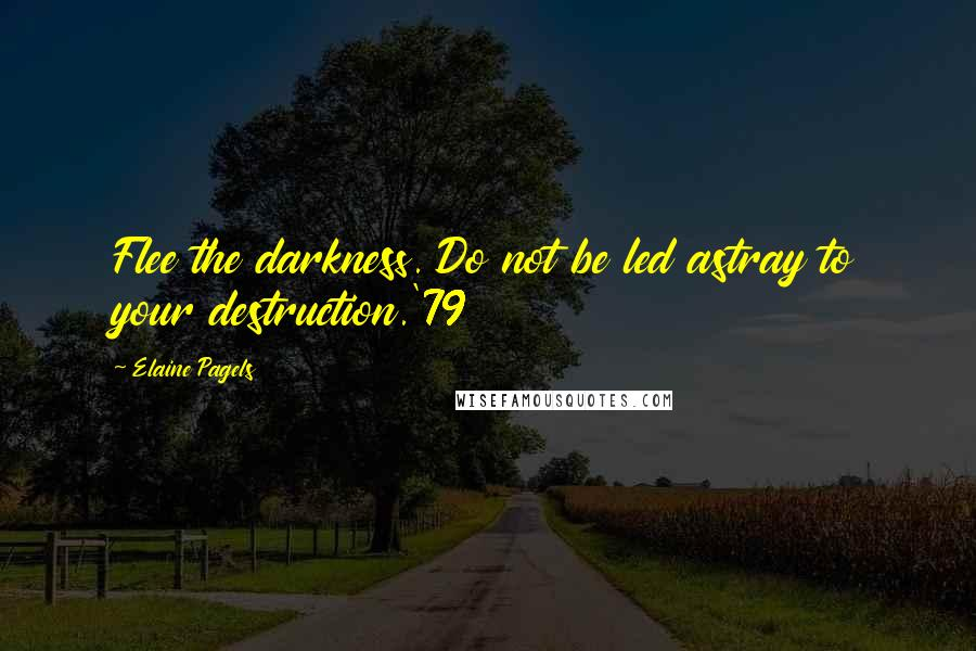 Elaine Pagels quotes: Flee the darkness. Do not be led astray to your destruction.'79