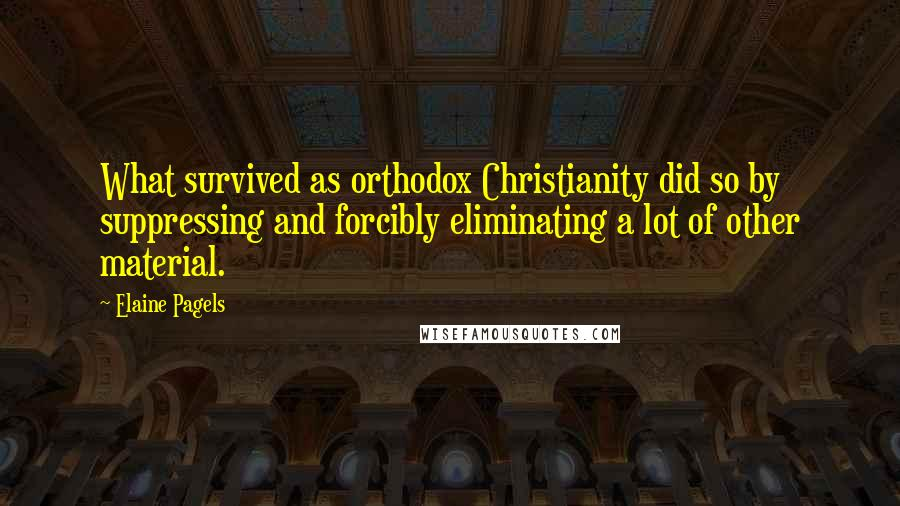 Elaine Pagels quotes: What survived as orthodox Christianity did so by suppressing and forcibly eliminating a lot of other material.