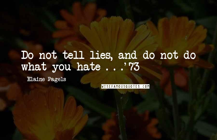 Elaine Pagels quotes: Do not tell lies, and do not do what you hate . . .'73