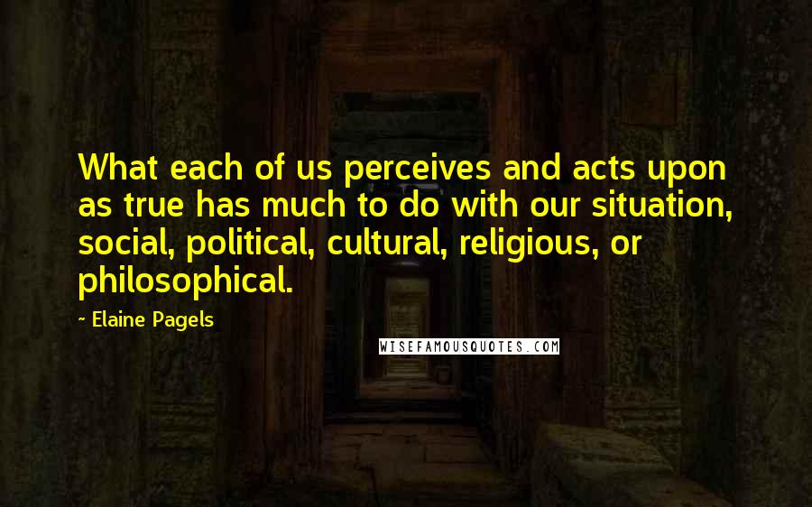 Elaine Pagels quotes: What each of us perceives and acts upon as true has much to do with our situation, social, political, cultural, religious, or philosophical.