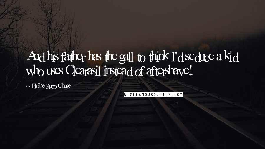 Elaine Raco Chase quotes: And his father has the gall to think I'd seduce a kid who uses Clearasil instead of aftershave!