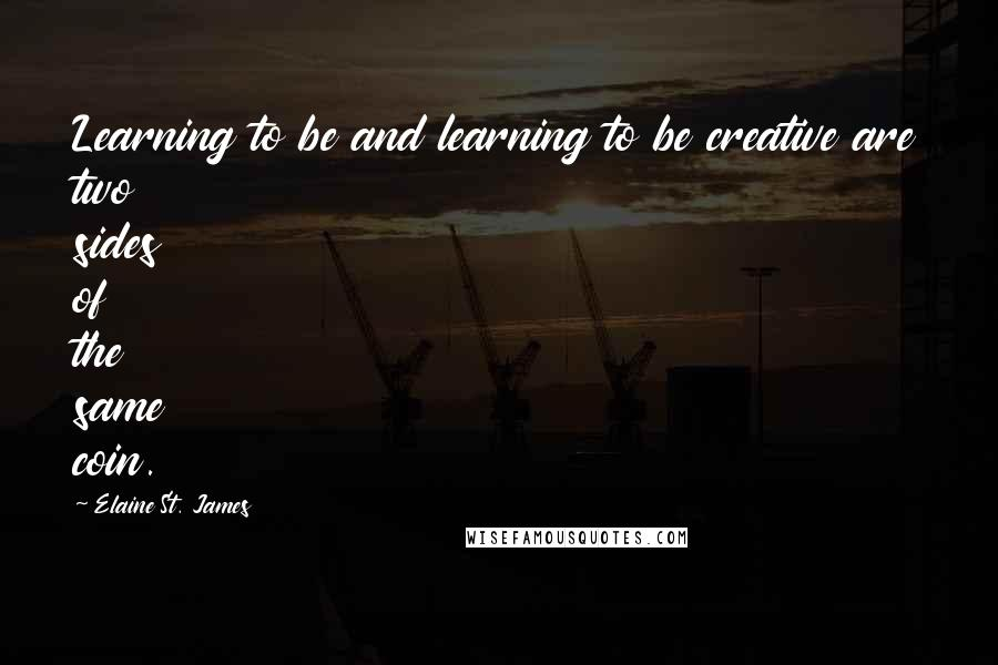 Elaine St. James quotes: Learning to be and learning to be creative are two sides of the same coin.