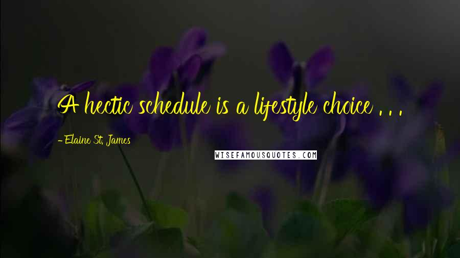 Elaine St. James quotes: A hectic schedule is a lifestyle choice . . .