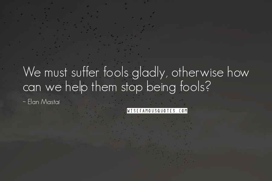 Elan Mastai quotes: We must suffer fools gladly, otherwise how can we help them stop being fools?