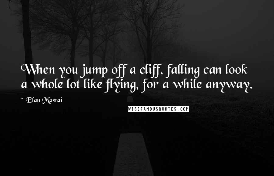 Elan Mastai quotes: When you jump off a cliff, falling can look a whole lot like flying, for a while anyway.