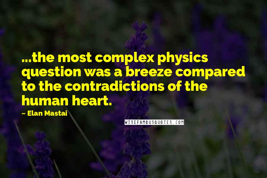 Elan Mastai quotes: ...the most complex physics question was a breeze compared to the contradictions of the human heart.