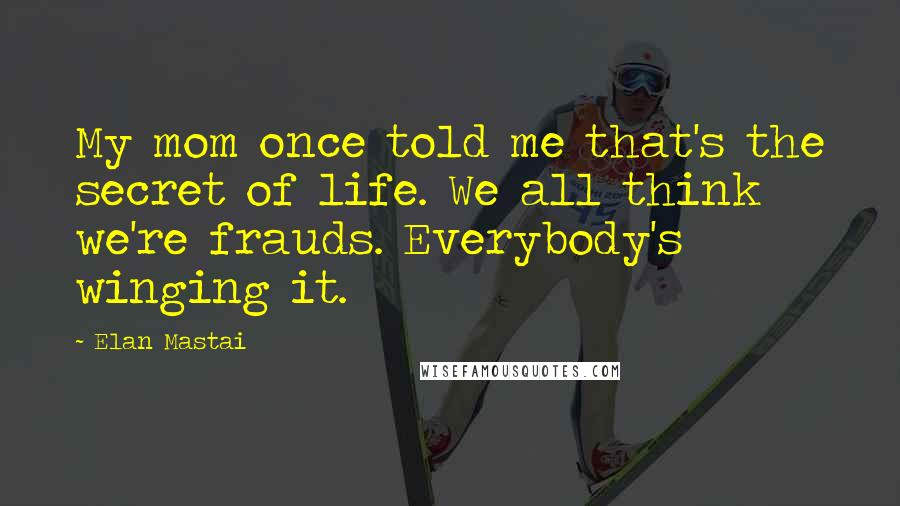 Elan Mastai quotes: My mom once told me that's the secret of life. We all think we're frauds. Everybody's winging it.