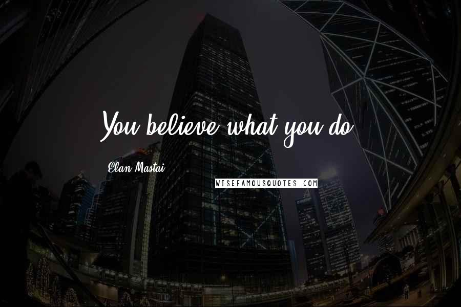 Elan Mastai quotes: You believe what you do.
