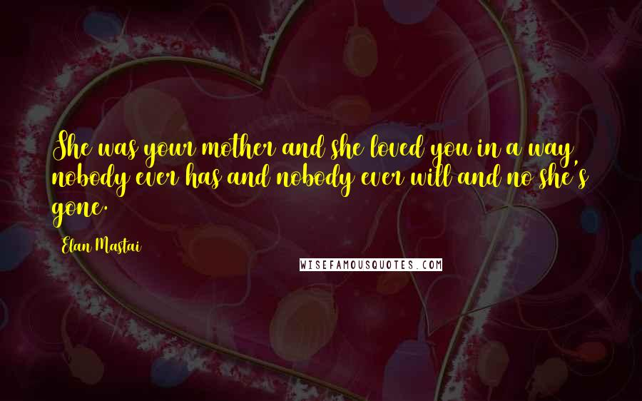 Elan Mastai quotes: She was your mother and she loved you in a way nobody ever has and nobody ever will and no she's gone.