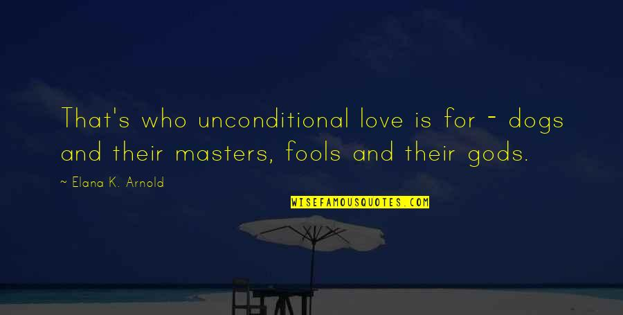 Elana K Arnold Quotes By Elana K. Arnold: That's who unconditional love is for - dogs