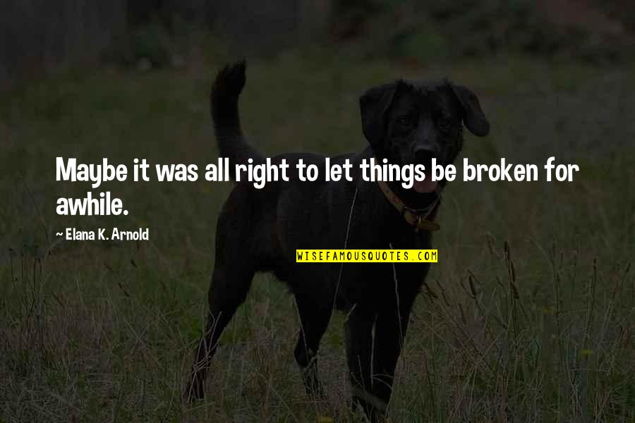 Elana K Arnold Quotes By Elana K. Arnold: Maybe it was all right to let things