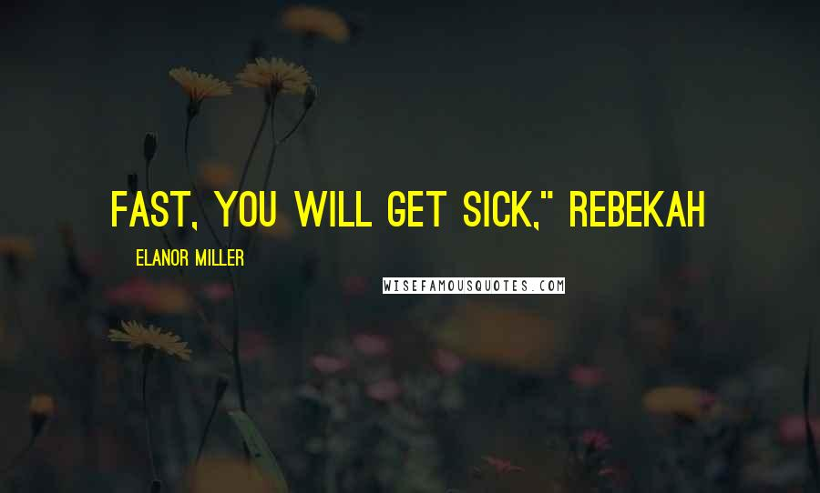 "Elanor Miller quotes: fast, you will get sick,"" Rebekah"
