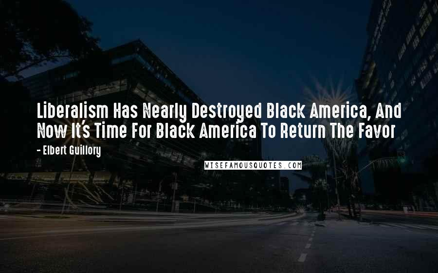 Elbert Guillory quotes: Liberalism Has Nearly Destroyed Black America, And Now It's Time For Black America To Return The Favor