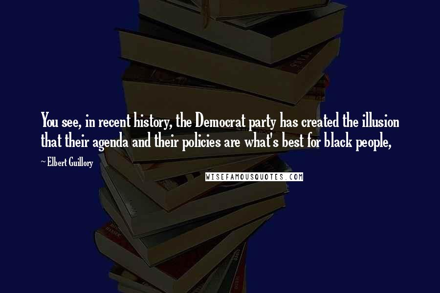 Elbert Guillory quotes: You see, in recent history, the Democrat party has created the illusion that their agenda and their policies are what's best for black people,