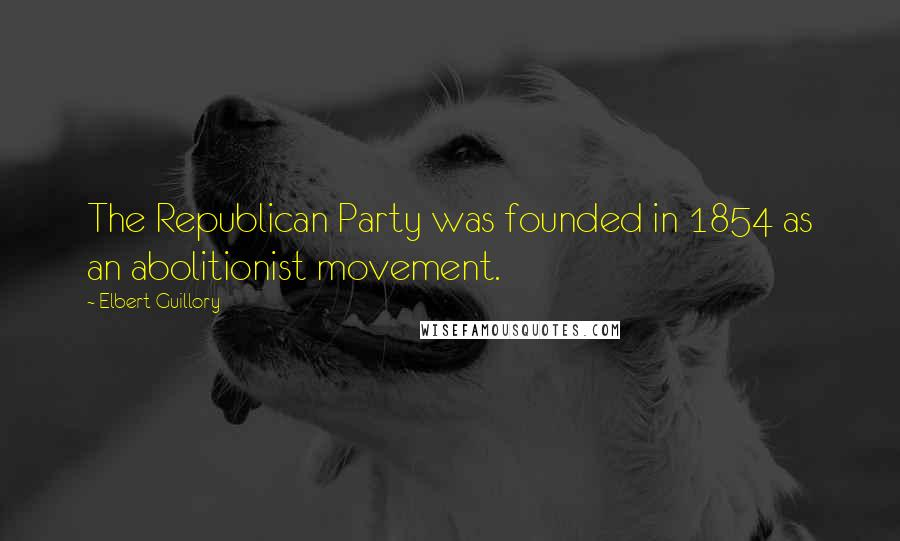 Elbert Guillory quotes: The Republican Party was founded in 1854 as an abolitionist movement.