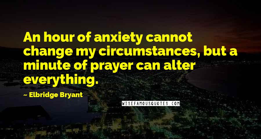 Elbridge Bryant quotes: An hour of anxiety cannot change my circumstances, but a minute of prayer can alter everything.