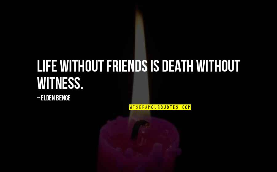 Elden Quotes By Elden Benge: Life without friends is death without witness.