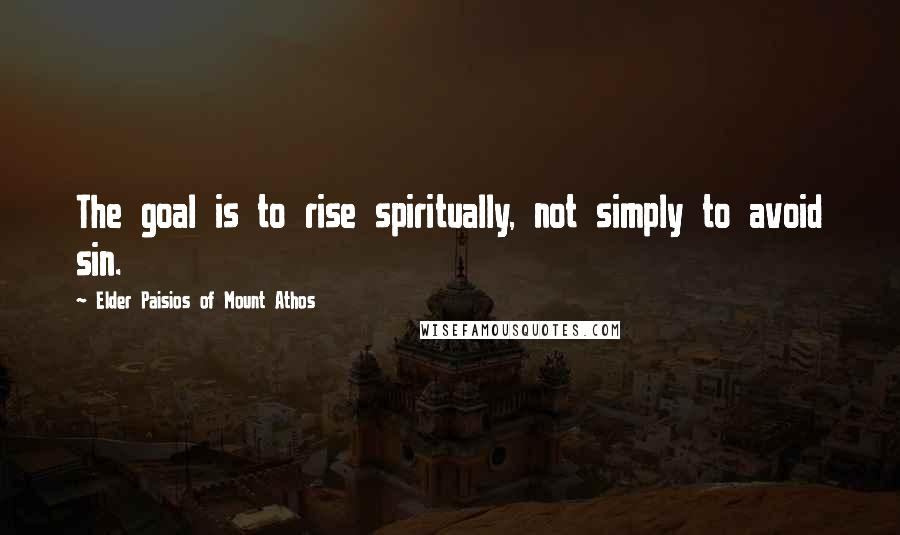 Elder Paisios Of Mount Athos quotes: The goal is to rise spiritually, not simply to avoid sin.