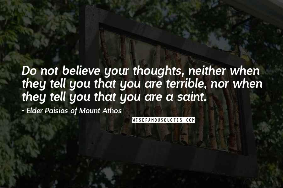 Elder Paisios Of Mount Athos quotes: Do not believe your thoughts, neither when they tell you that you are terrible, nor when they tell you that you are a saint.