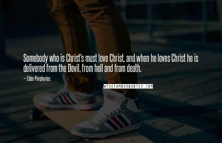 Elder Porphyrios quotes: Somebody who is Christ's must love Christ, and when he loves Christ he is delivered from the Devil, from hell and from death.