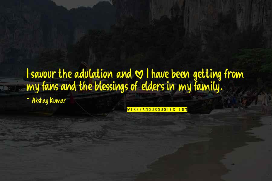 Elders Blessings Quotes By Akshay Kumar: I savour the adulation and love I have