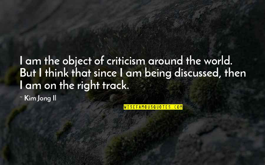 Eldren Quotes By Kim Jong Il: I am the object of criticism around the