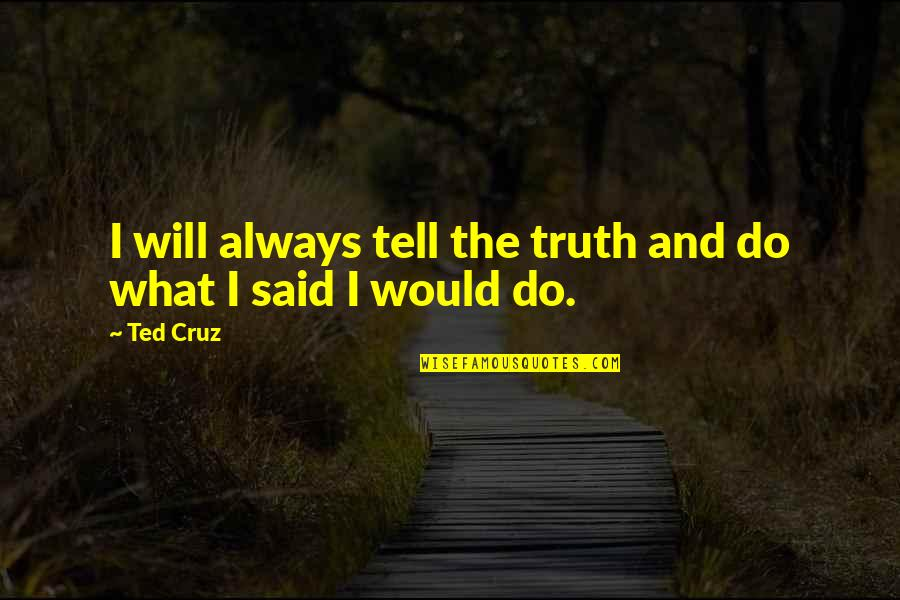 Eldren Quotes By Ted Cruz: I will always tell the truth and do