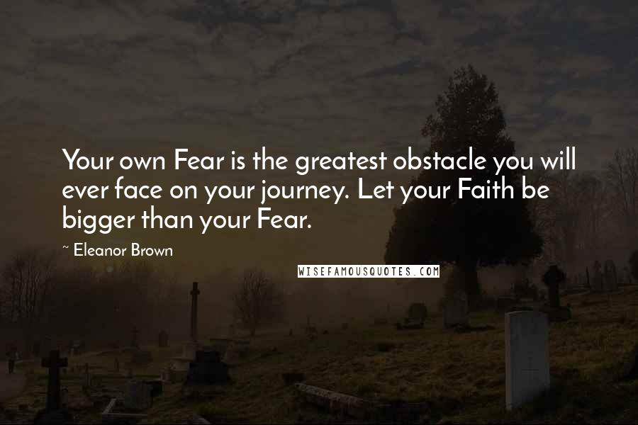 Eleanor Brown quotes: Your own Fear is the greatest obstacle you will ever face on your journey. Let your Faith be bigger than your Fear.