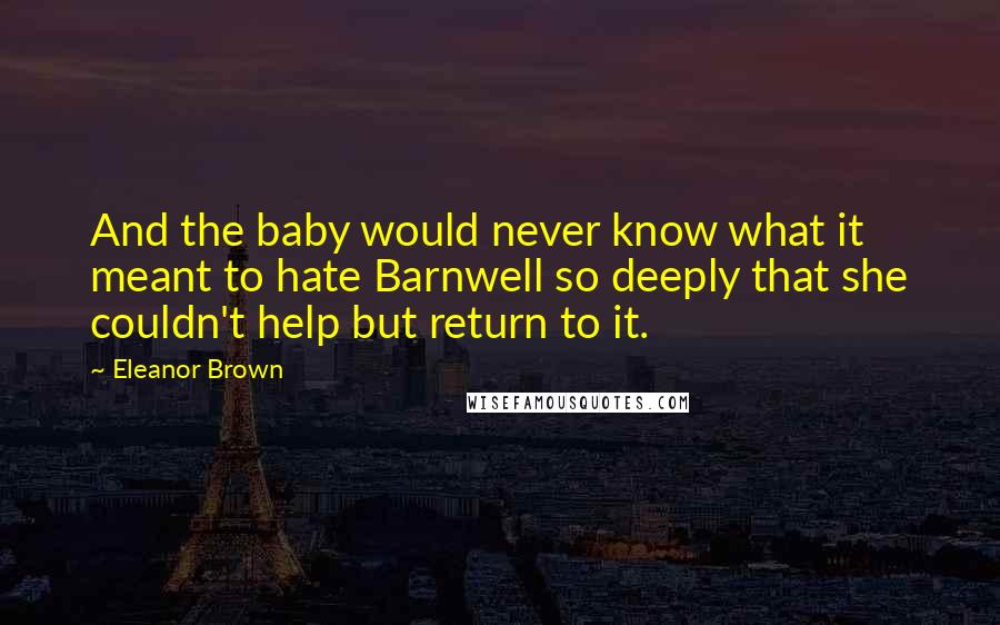 Eleanor Brown quotes: And the baby would never know what it meant to hate Barnwell so deeply that she couldn't help but return to it.