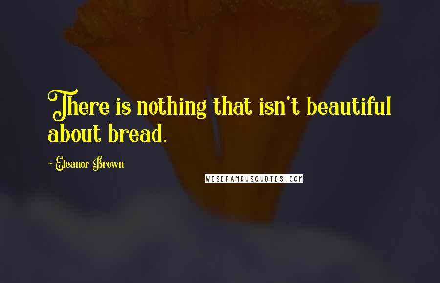 Eleanor Brown quotes: There is nothing that isn't beautiful about bread.