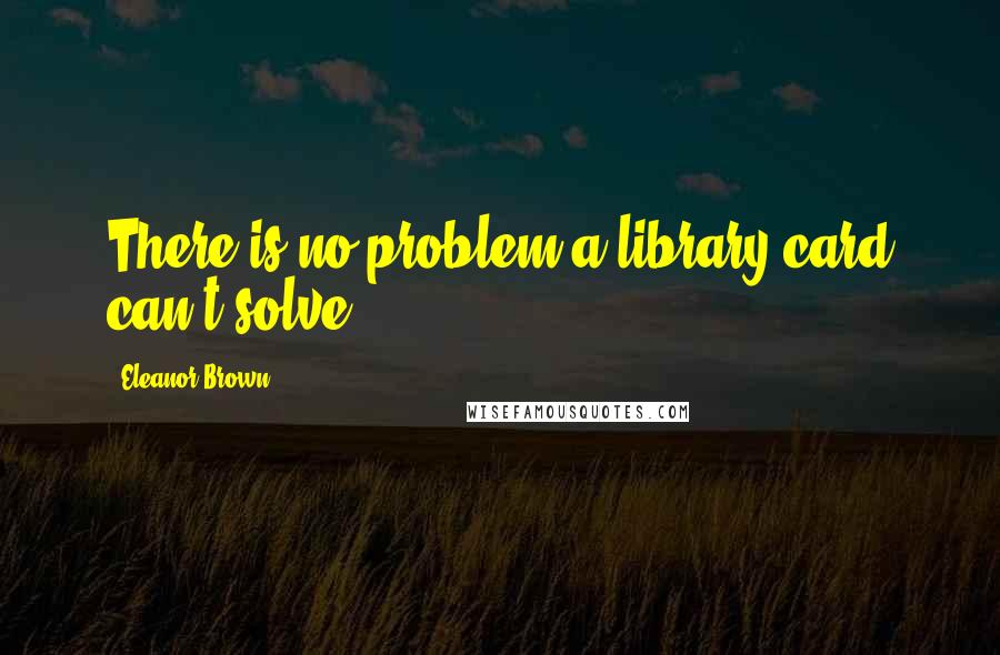 Eleanor Brown quotes: There is no problem a library card can't solve.