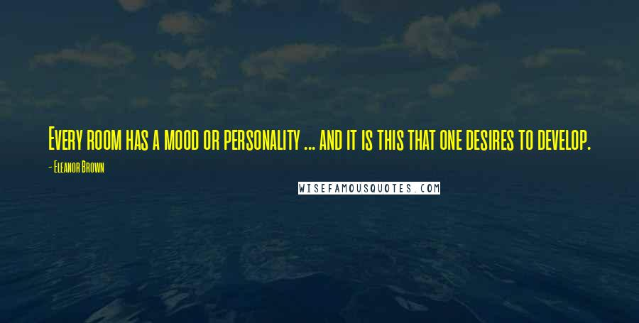 Eleanor Brown quotes: Every room has a mood or personality ... and it is this that one desires to develop.