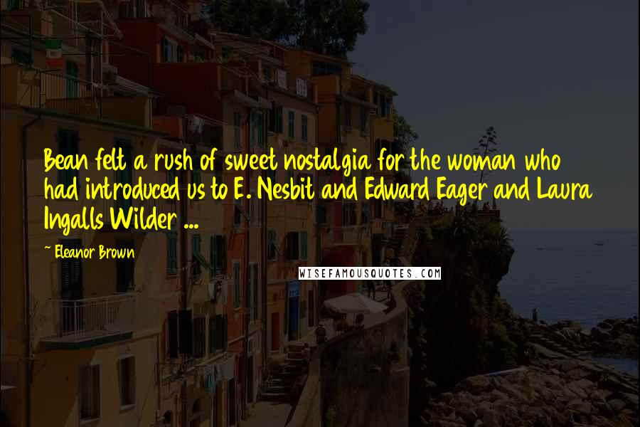 Eleanor Brown quotes: Bean felt a rush of sweet nostalgia for the woman who had introduced us to E. Nesbit and Edward Eager and Laura Ingalls Wilder ...