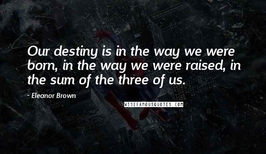Eleanor Brown quotes: Our destiny is in the way we were born, in the way we were raised, in the sum of the three of us.
