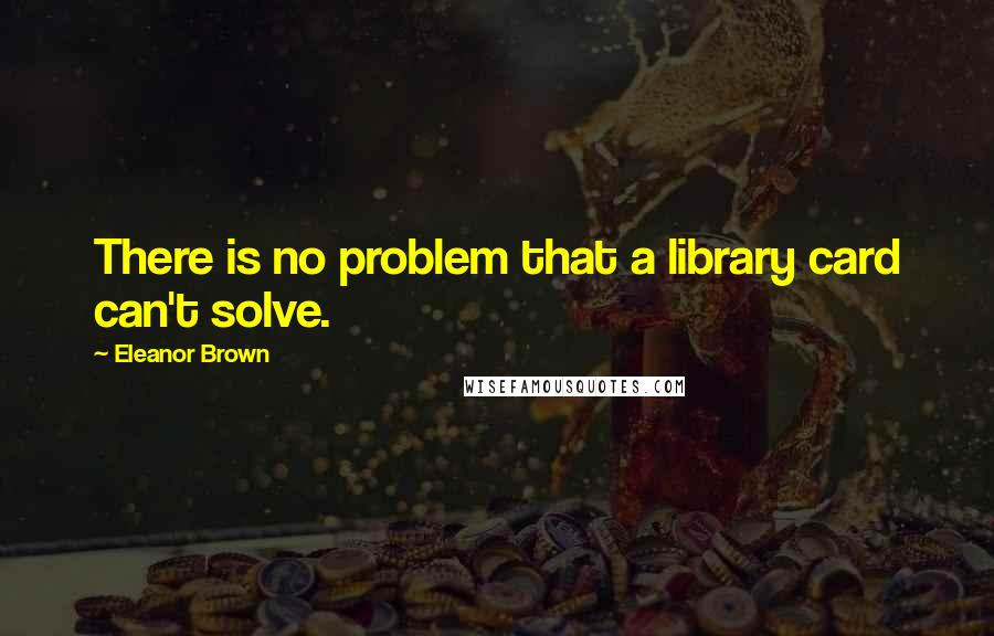 Eleanor Brown quotes: There is no problem that a library card can't solve.